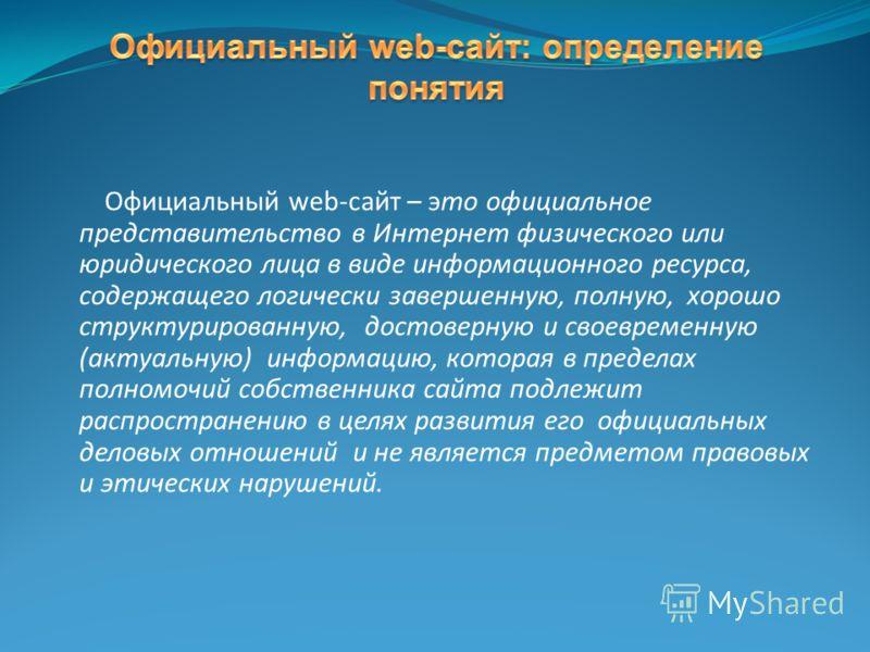 Официальный web-сайт – это официальное представительство в Интернет физического или юридического лица в виде информационного ресурса, содержащего логически завершенную, полную, хорошо структурированную, достоверную и своевременную (актуальную) информ