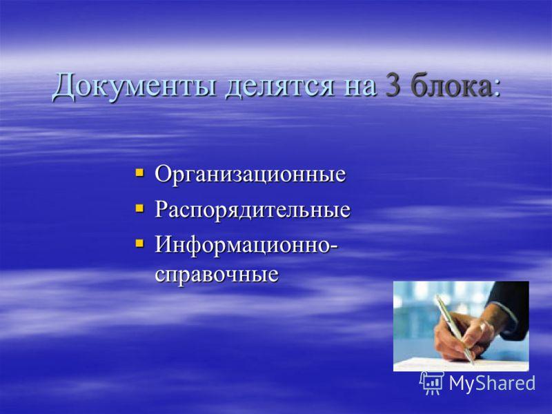Документы делятся на 3 блока: Организационные Организационные Распорядительные Распорядительные Информационно- справочные Информационно- справочные