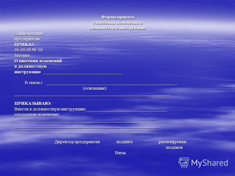 Форма приказа о внесении изменений в должностную инструкцию НаименованиепредприятияПРИКАЗ 00.00.00 00 Москва О внесении изменений в должностную инструкцию ___________________________________ В связи с _________________________________________________