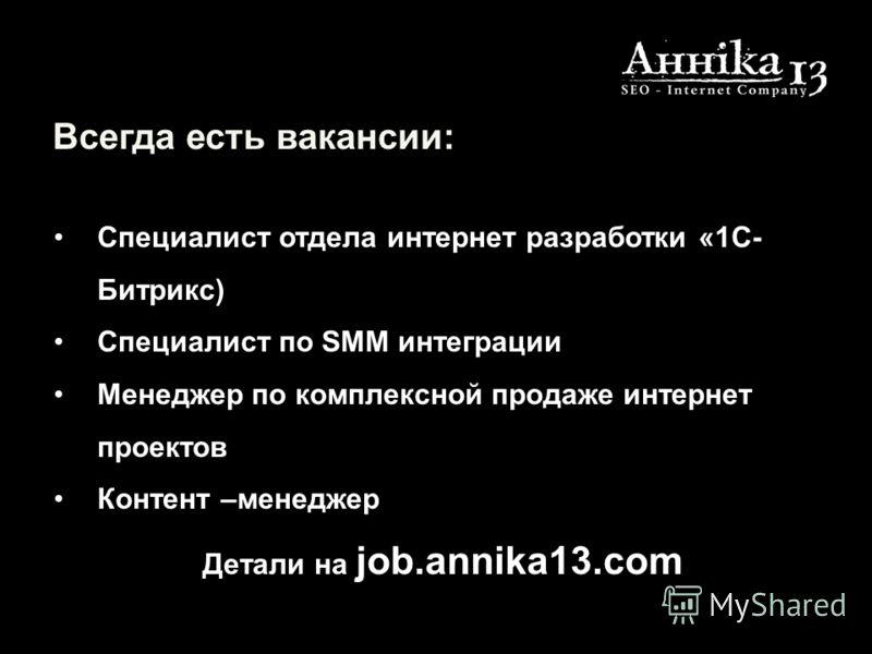 Всегда есть вакансии: Специалист отдела интернет разработки «1С- Битрикс) Специалист по SMM интеграции Менеджер по комплексной продаже интернет проектов Контент –менеджер Детали на job.annika13.com