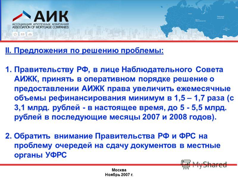 Москва Ноябрь 2007 г. II. Предложения по решению проблемы: 1.Правительству РФ, в лице Наблюдательного Совета АИЖК, принять в оперативном порядке решение о предоставлении АИЖК права увеличить ежемесячные объемы рефинансирования минимум в 1,5 – 1,7 раз