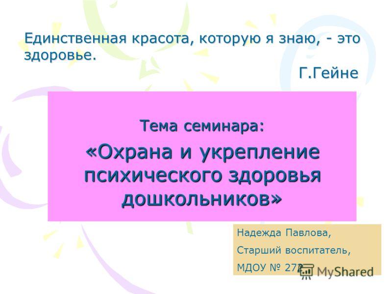 Тема семинара: «Охрана и укрепление психического здоровья дошкольников» Единственная красота, которую я знаю, - это здоровье. Г.Гейне Надежда Павлова, Старший воспитатель, МДОУ 272