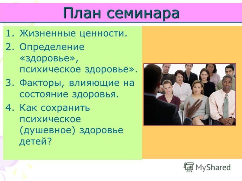 План семинара 1.Жизненные ценности. 2.Определение «здоровье», психическое здоровье». 3.Факторы, влияющие на состояние здоровья. 4.Как сохранить психическое (душевное) здоровье детей?