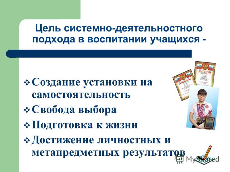 Цель системно-деятельностного подхода в воспитании учащихся - Создание установки на самостоятельность Свобода выбора Подготовка к жизни Достижение личностных и метапредметных результатов