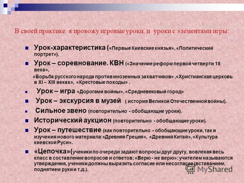 В своей практике я провожу игровые уроки, и уроки с элементами игры: Урок-характеристика ( «Первые Киевские князья», «Политический портрет»). Урок – соревнование. КВН («Значение реформ первой четверти 18 века», «Борьба русского народа против иноземны