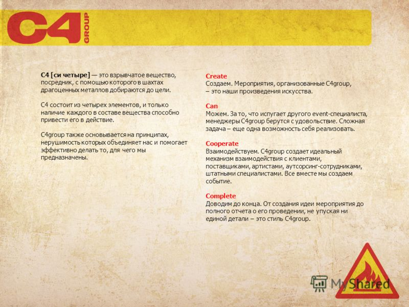C4 [си четыре] это взрывчатое вещество, посредник, с помощью которого в шахтах драгоценных металлов добираются до цели. C4 состоит из четырех элементов, и только наличие каждого в составе вещества способно привести его в действие. C4group также основ