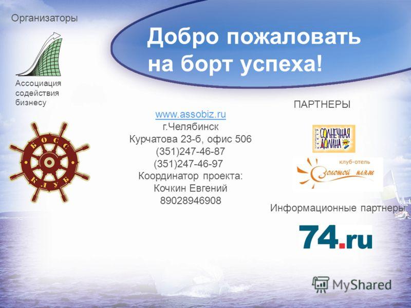 Добро пожаловать на борт успеха! www.assobiz.ru г.Челябинск Курчатова 23-б, офис 506 (351)247-46-87 (351)247-46-97 Координатор проекта: Кочкин Евгений 89028946908 Ассоциация содействия бизнесу Организаторы ПАРТНЕРЫ Информационные партнеры