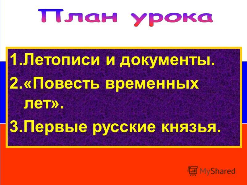 1.Летописи и документы. 2.«Повесть временных лет». 3.Первые русские князья.
