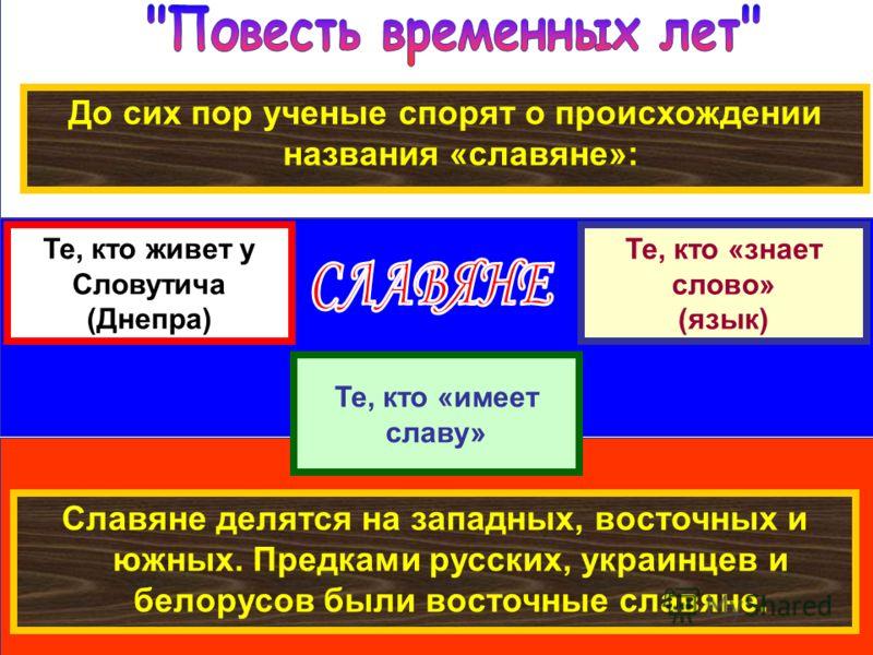 До сих пор ученые спорят о происхождении названия «славяне»: Те, кто живет у Словутича (Днепра) Те, кто «знает слово» (язык) Те, кто «имеет славу» Славяне делятся на западных, восточных и южных. Предками русских, украинцев и белорусов были восточные