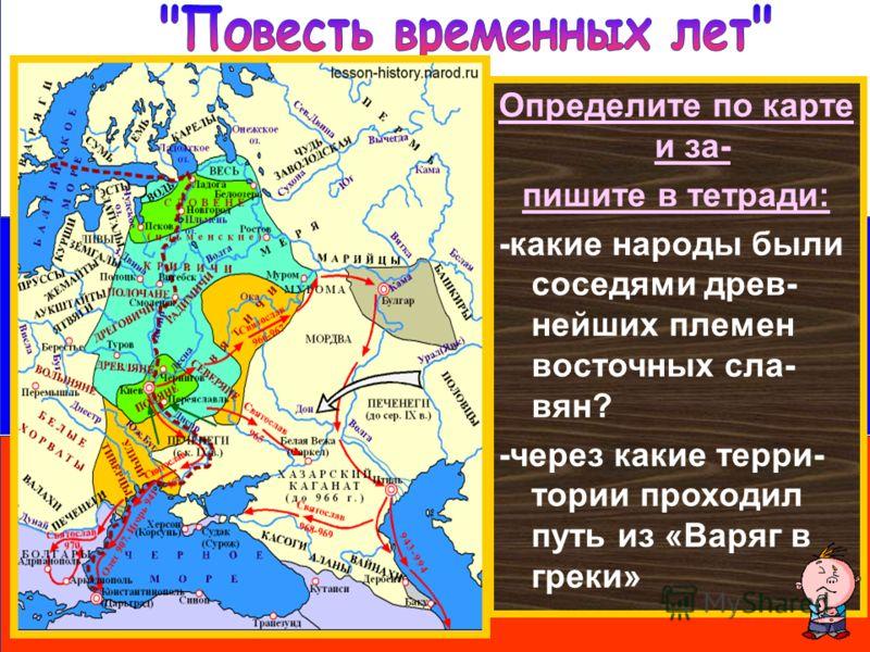 Определите по карте и за- пишите в тетради: -какие народы были соседями древ- нейших племен восточных сла- вян? -через какие терри- тории проходил путь из «Варяг в греки»