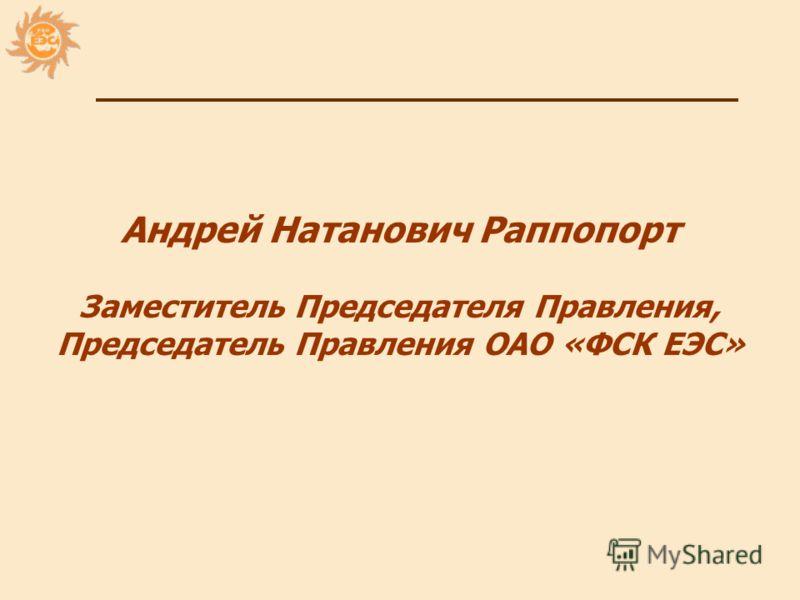 1 Андрей Натанович Раппопорт Заместитель Председателя Правления, Председатель Правления ОАО «ФСК ЕЭС»