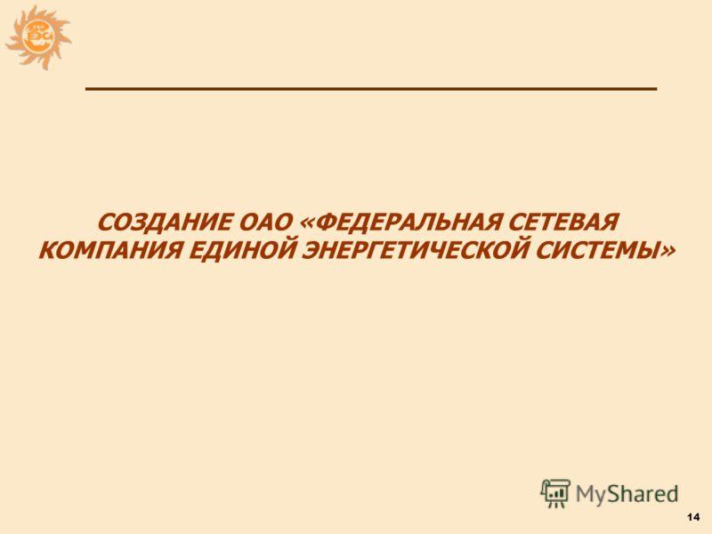 14 СОЗДАНИЕ ОАО «ФЕДЕРАЛЬНАЯ СЕТЕВАЯ КОМПАНИЯ ЕДИНОЙ ЭНЕРГЕТИЧЕСКОЙ СИСТЕМЫ»