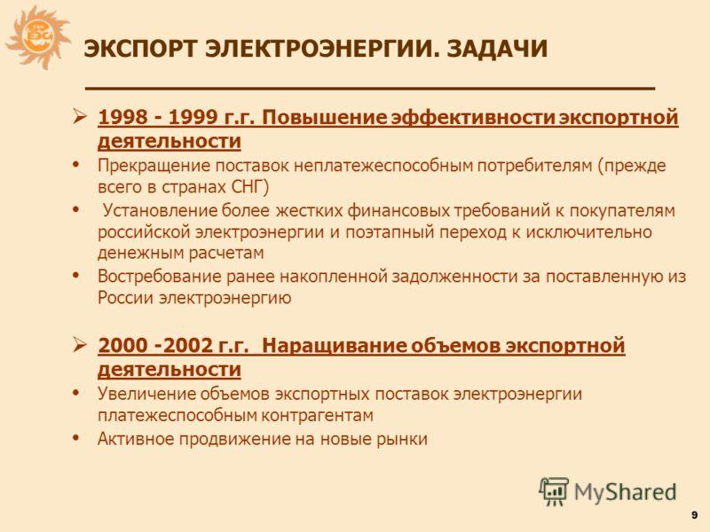 9 1998 - 1999 г.г. Повышение эффективности экспортной деятельности Прекращение поставок неплатежеспособным потребителям (прежде всего в странах СНГ) Установление более жестких финансовых требований к покупателям российской электроэнергии и поэтапный