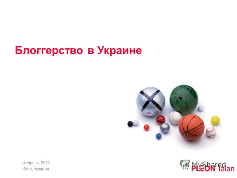 Февраль, 2012 Киев, Украина Блоггерство в Украине