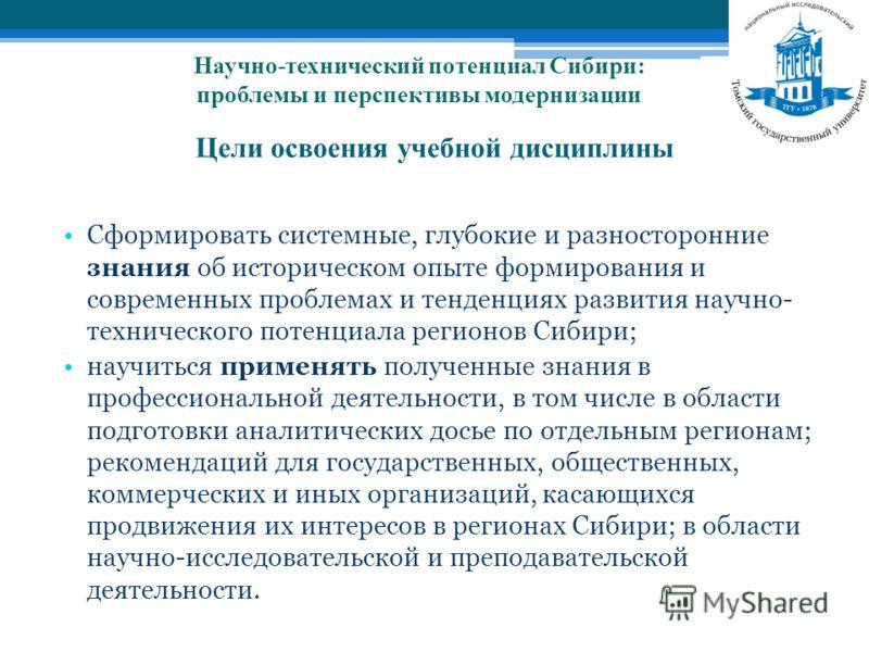 Цели освоения учебной дисциплины Сформировать системные, глубокие и разносторонние знания об историческом опыте формирования и современных проблемах и тенденциях развития научно- технического потенциала регионов Сибири; научиться применять полученные