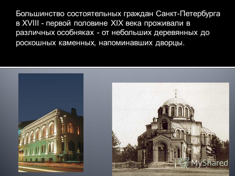 Большинство состоятельных граждан Санкт-Петербурга в XVIII - первой половине XIX века проживали в различных особняках - от небольших деревянных до роскошных каменных, напоминавших дворцы.