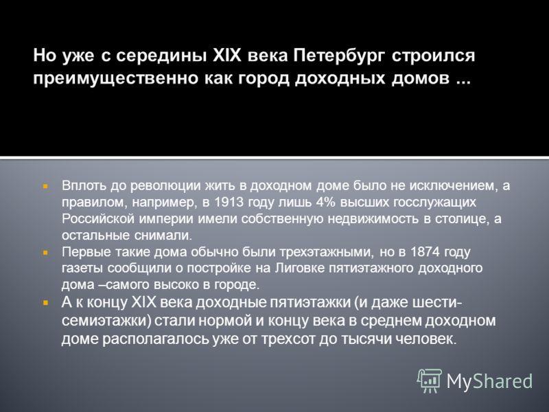Но уже с середины XIX века Петербург строился преимущественно как город доходных домов... Вплоть до революции жить в доходном доме было не исключением, а правилом, например, в 1913 году лишь 4% высших госслужащих Российской империи имели собственную