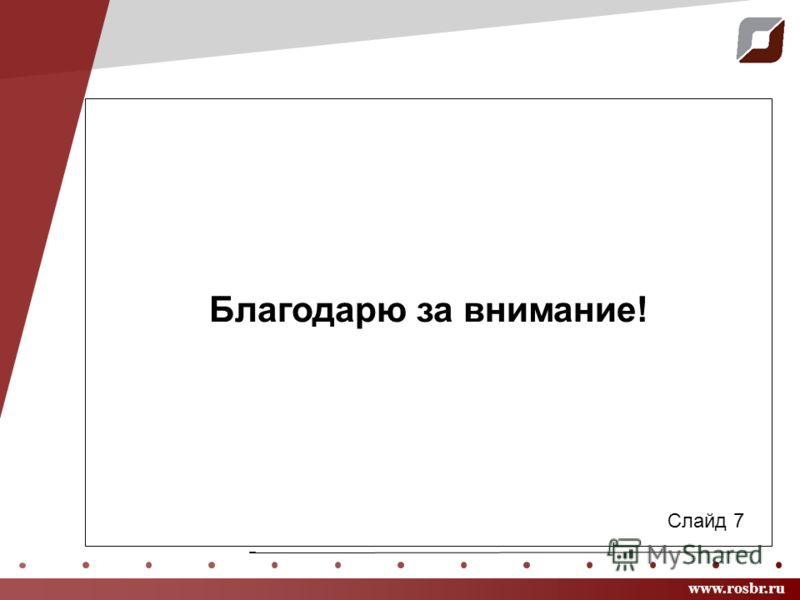 www.rosbr.ru Благодарю за внимание! Слайд 7