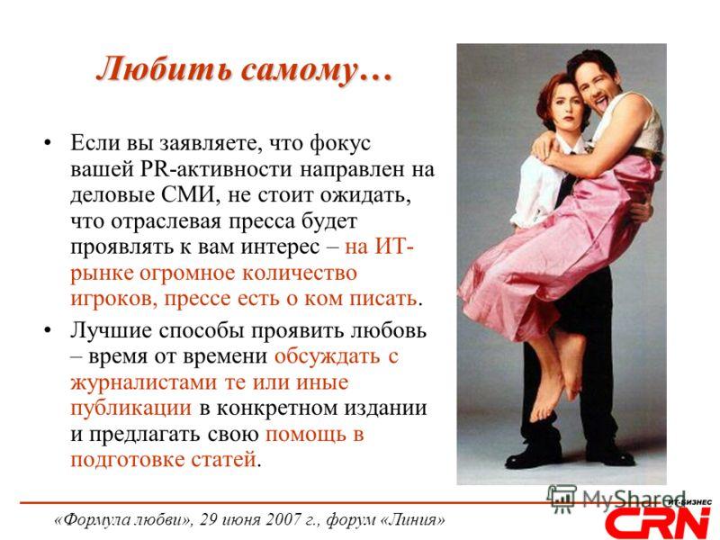 «Формула любви», 29 июня 2007 г., форум «Линия» Любить самому… Если вы заявляете, что фокус вашей PR-активности направлен на деловые СМИ, не стоит ожидать, что отраслевая пресса будет проявлять к вам интерес – на ИТ- рынке огромное количество игроков