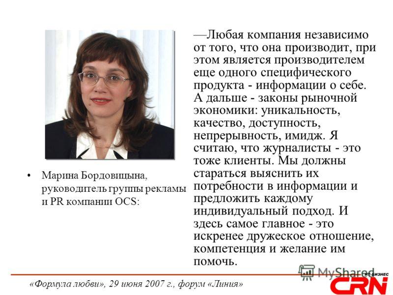 «Формула любви», 29 июня 2007 г., форум «Линия» Марина Бордовицына, руководитель группы рекламы и PR компании OCS: Любая компания независимо от того, что она производит, при этом является производителем еще одного специфического продукта - информации