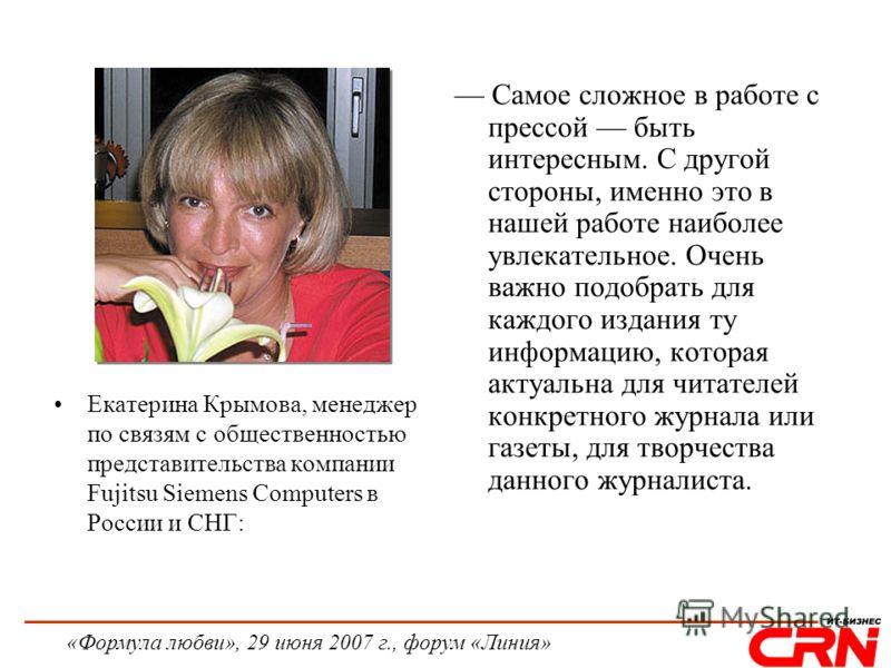 «Формула любви», 29 июня 2007 г., форум «Линия» Екатерина Крымова, менеджер по связям с общественностью представительства компании Fujitsu Siemens Computers в России и СНГ: Самое сложное в работе с прессой быть интересным. С другой стороны, именно эт