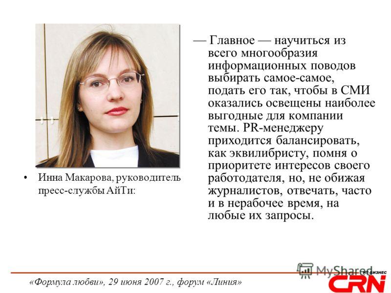«Формула любви», 29 июня 2007 г., форум «Линия» Инна Макарова, руководитель пресс-службы АйТи: Главное научиться из всего многообразия информационных поводов выбирать самое-самое, подать его так, чтобы в СМИ оказались освещены наиболее выгодные для к
