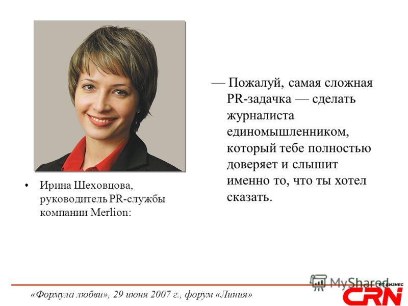 «Формула любви», 29 июня 2007 г., форум «Линия» Ирина Шеховцова, руководитель PR-службы компании Merlion: Пожалуй, самая сложная PR-задачка сделать журналиста единомышленником, который тебе полностью доверяет и слышит именно то, что ты хотел сказать.