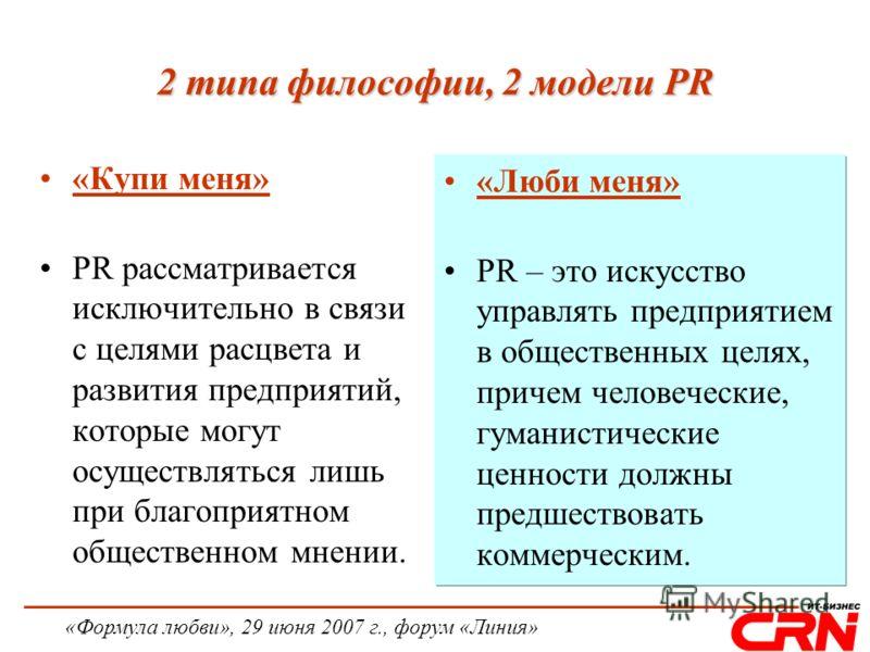 «Формула любви», 29 июня 2007 г., форум «Линия» 2 типа философии, 2 модели PR «Купи меня» PR рассматривается исключительно в связи с целями расцвета и развития предприятий, которые могут осуществляться лишь при благоприятном общественном мнении. «Люб