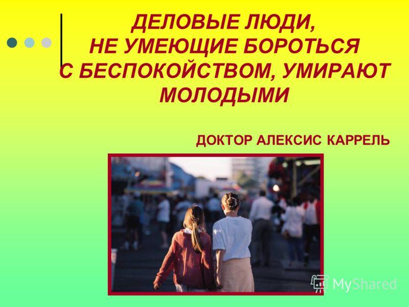 ДЕЛОВЫЕ ЛЮДИ, НЕ УМЕЮЩИЕ БОРОТЬСЯ С БЕСПОКОЙСТВОМ, УМИРАЮТ МОЛОДЫМИ ДОКТОР АЛЕКСИС КАРРЕЛЬ