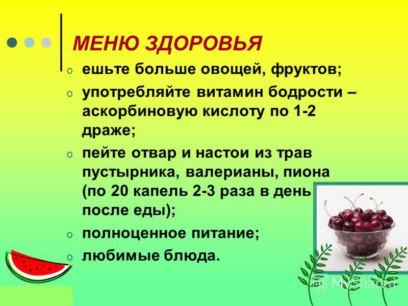 МЕНЮ ЗДОРОВЬЯ o ешьте больше овощей, фруктов; o употребляйте витамин бодрости – аскорбиновую кислоту по 1-2 драже; o пейте отвар и настои из трав пустырника, валерианы, пиона (по 20 капель 2-3 раза в день после еды); o полноценное питание; o любимые