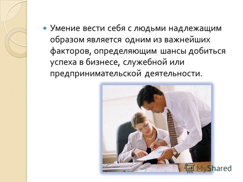 Умение вести себя с людьми надлежащим образом является одним из важнейших факторов, определяющим шансы добиться успеха в бизнесе, служебной или предпринимательской деятельности.