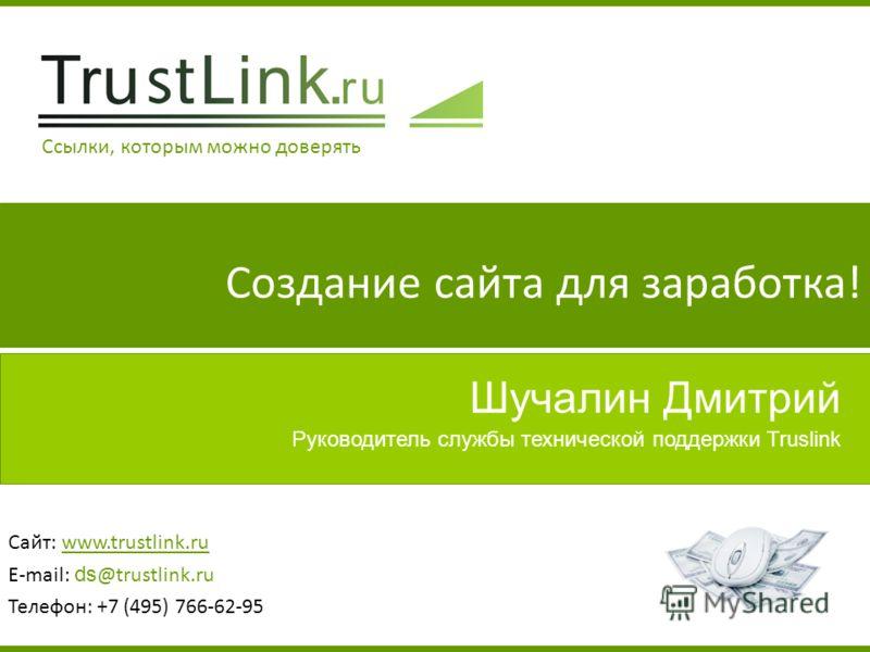 Шучалин Дмитрий Сайт: www.trustlink.ru E-mail: ds @trustlink.ru Телефон: +7 (495) 766-62-95 Руководитель службы технической поддержки Truslink Создание сайта для заработка! Ссылки, которым можно доверять
