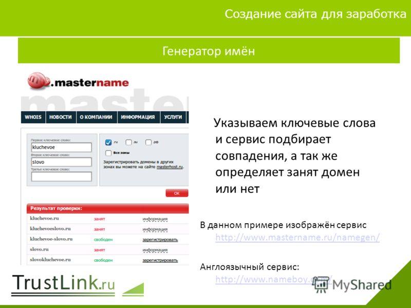 Вариаты заработка 4 Создание сайта для заработка Генератор имён Указываем ключевые слова и сервис подбирает совпадения, а так же определяет занят домен или нет В данном примере изображён сервис http://www.mastername.ru/namegen/ http://www.mastername.