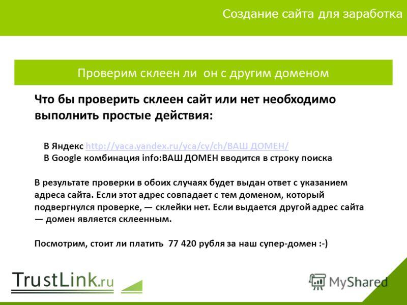 Вариаты заработка 4 Создание сайта для заработка Проверим склеен ли он с другим доменом Что бы проверить склеен сайт или нет необходимо выполнить простые действия: В Яндекс http://yaca.yandex.ru/yca/cy/ch/ВАШ ДОМЕН/http://yaca.yandex.ru/yca/cy/ch/ВАШ