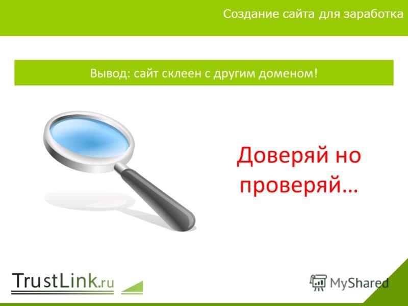 Вариаты заработка 4 Создание сайта для заработка Вывод: сайт склеен с другим доменом! Доверяй но проверяй…