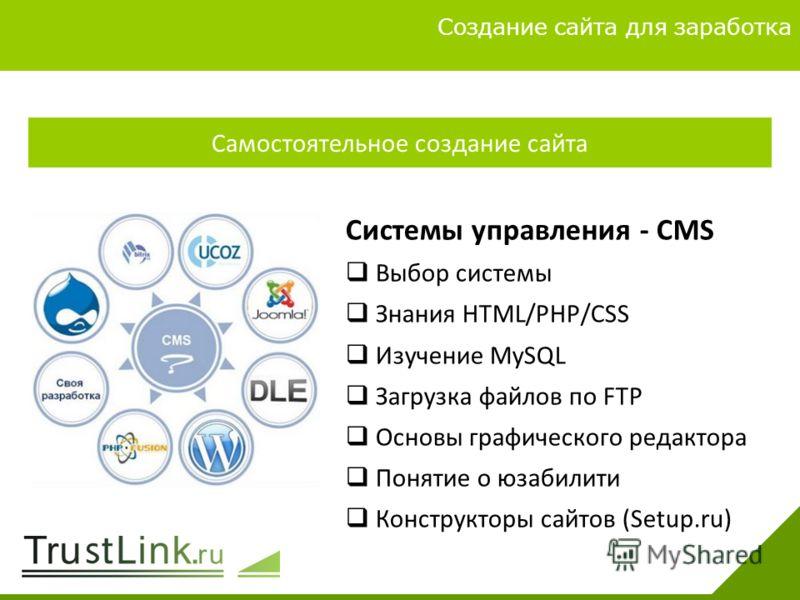 Вариаты заработка 4 Создание сайта для заработка Самостоятельное создание сайта Системы управления - CMS Выбор системы Знания HTML/PHP/CSS Изучение MySQL Загрузка файлов по FTP Основы графического редактора Понятие о юзабилити Конструкторы сайтов (Se