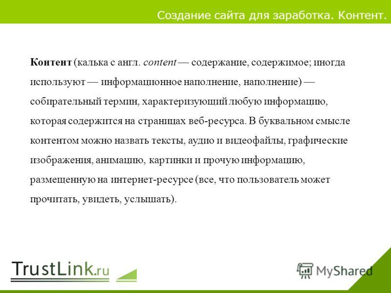 Вариаты заработка 4 Создание сайта для заработка. Контент. Контент (калька с англ. content содержание, содержимое; иногда используют информационное наполнение, наполнение) собирательный термин, характеризующий любую информацию, которая содержится на
