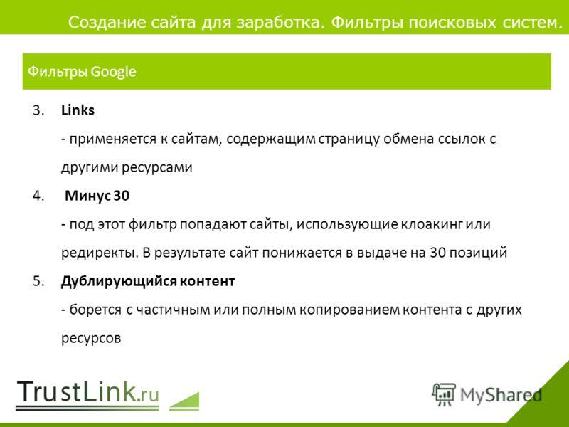 Вариаты заработка 4 Создание сайта для заработка. Фильтры поисковых систем. 3.Links - применяется к сайтам, содержащим страницу обмена ссылок с другими ресурсами 4. Минус 30 - под этот фильтр попадают сайты, использующие клоакинг или редиректы. В рез