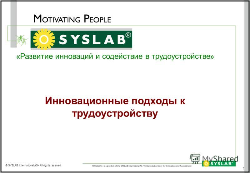 1 M OTIVATING P EOPLE © SYSLAB International AS All rights reserved. « Развитие инноваций и содействие в трудоустройстве » Инновационные подходы к трудоустройству