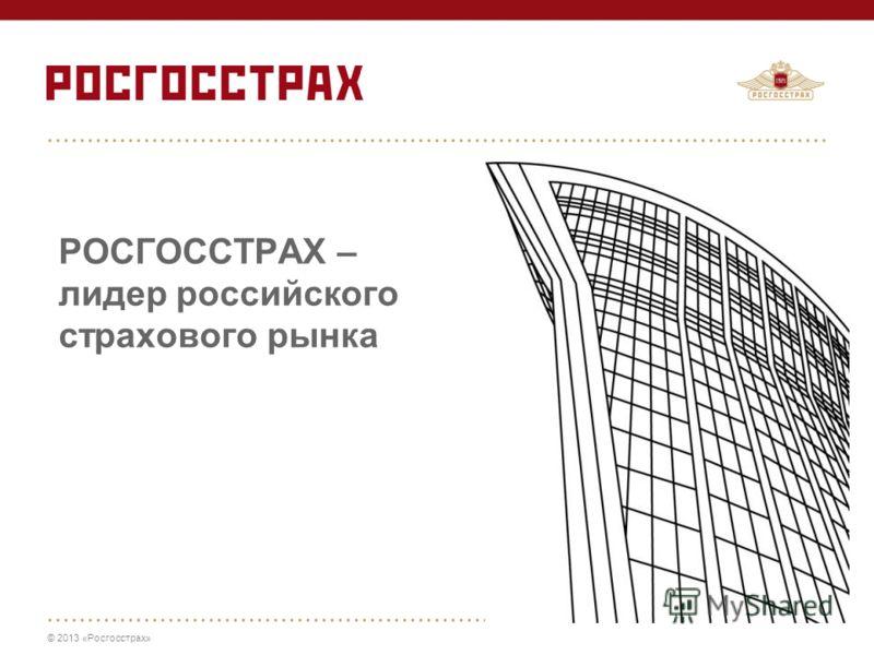 © 2013 «Росгосстрах» РОСГОССТРАХ – лидер российского страхового рынка