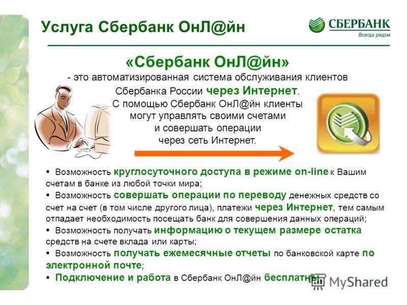 «Сбербанк ОнЛ@йн» - это автоматизированная система обслуживания клиентов Сбербанка России через Интернет. С помощью Сбербанк ОнЛ@йн клиенты могут управлять своими счетами и совершать операции через сеть Интернет. Услуга Сбербанк ОнЛ@йн Возможность кр