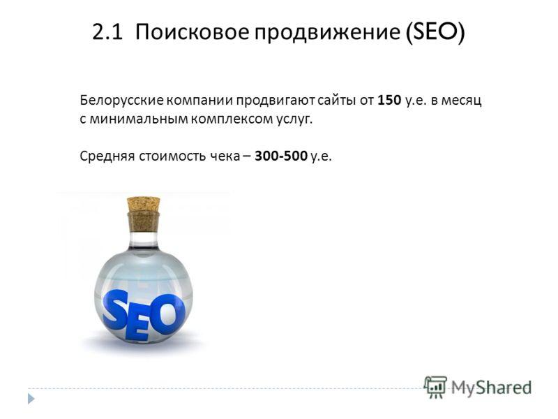 2.1 Поисковое продвижение (SEO) Белорусские компании продвигают сайты от 150 у. е. в месяц с минимальным комплексом услуг. Средняя стоимость чека – 300- 5 00 у. е.