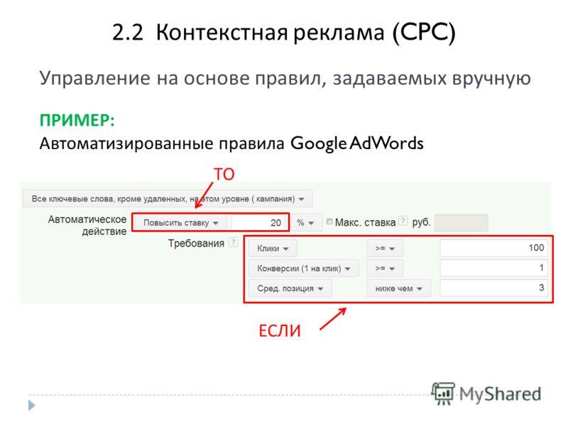 2. 2 Контекстная реклама (CPC) Управление на основе правил, задаваемых вручную ПРИМЕР : Автоматизированные правила Google AdWords ТО ЕСЛИ