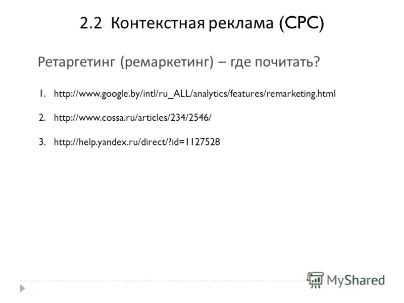 2. 2 Контекстная реклама (CPC) 1.http://www.google.by/intl/ru_ALL/analytics/features/remarketing.html 2.http://www.cossa.ru/articles/234/2546/ 3.http://help.yandex.ru/direct/?id=1127528 Ретаргетинг ( ремаркетинг ) – где почитать ?