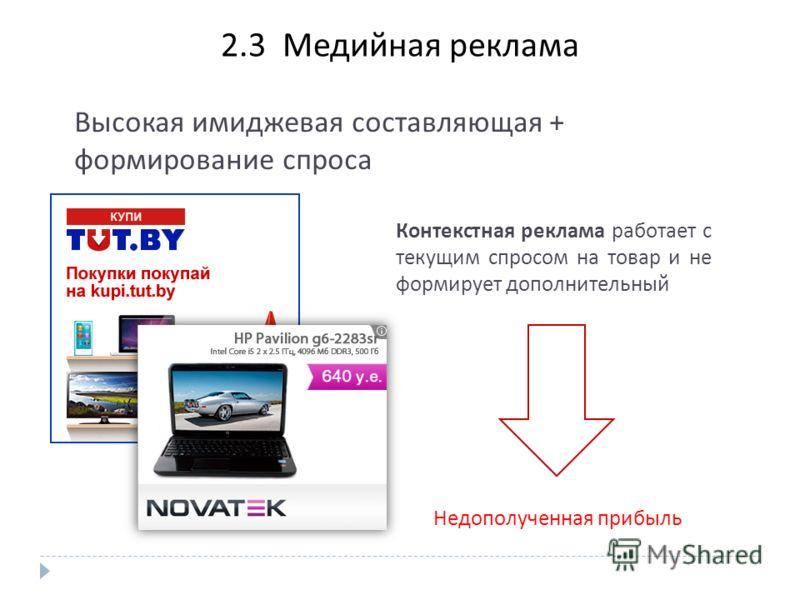 2. 3 Медийная реклама Высокая имиджевая составляющая + формирование спроса Контекстная реклама работает с текущим спросом на товар и не формирует дополнительный Недополученная прибыль