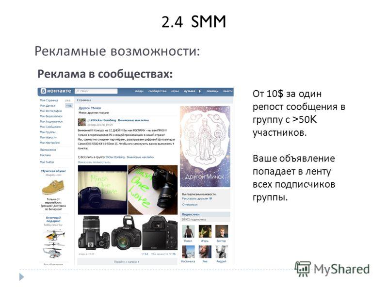 2. 4 SMM Рекламные возможности : Реклама в сообществах : От 10$ за один репост сообщения в группу с >50K участников. Ваше объявление попадает в ленту всех подписчиков группы.