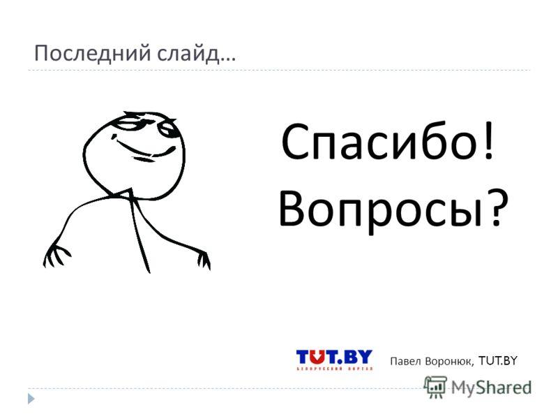 Последний слайд … Павел Воронюк, TUT.BY Спасибо ! Вопросы ?