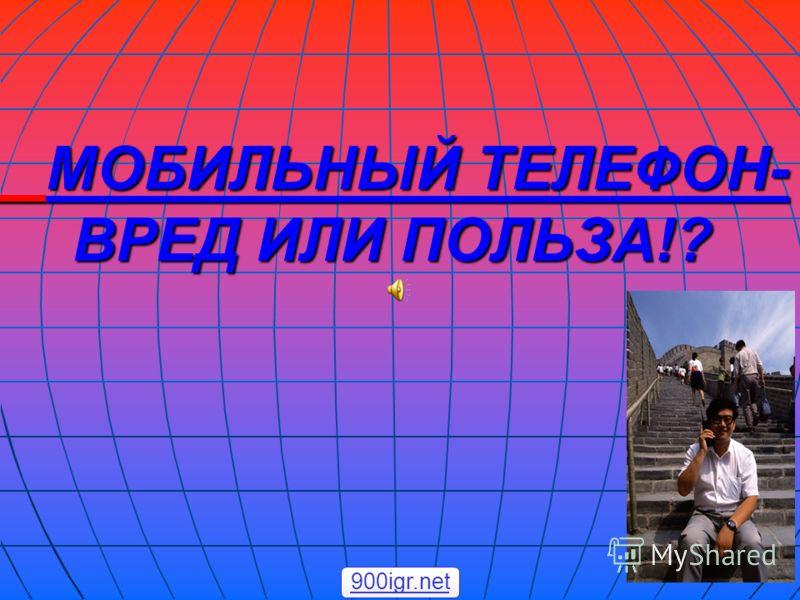 МОБИЛЬНЫЙ ТЕЛЕФОН- ВРЕД ИЛИ ПОЛЬЗА!? МОБИЛЬНЫЙ ТЕЛЕФОН- ВРЕД ИЛИ ПОЛЬЗА!? 900igr.net