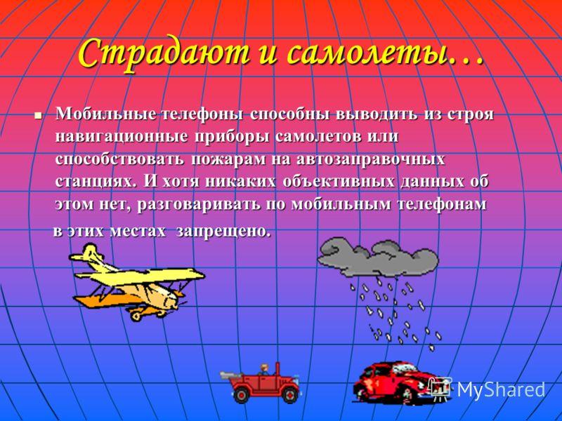 Страдают и самолеты… Мобильные телефоны способны выводить из строя навигационные приборы самолетов или способствовать пожарам на автозаправочных станциях. И хотя никаких объективных данных об этом нет, разговаривать по мобильным телефонам Мобильные т