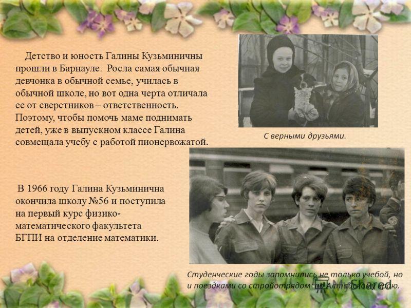 Детство и юность Галины Кузьминичны прошли в Барнауле. Росла самая обычная девчонка в обычной семье, училась в обычной школе, но вот одна черта отличала ее от сверстников – ответственность. Поэтому, чтобы помочь маме поднимать детей, уже в выпускном